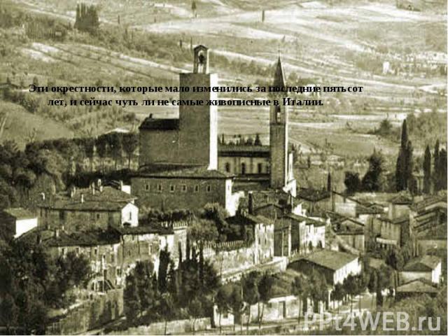 Эти окрестности, которые мало изменились за последние пятьсот лет, и сейчас чуть ли не самые живописные в Италии. Эти окрестности, которые мало изменились за последние пятьсот лет, и сейчас чуть ли не самые живописные в Италии.