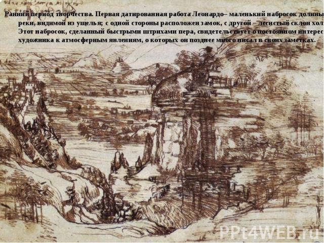 Ранний период творчества. Первая датированная работа Леонардо– маленький набросок долины реки, видимой из ущелья; с одной стороны расположен замок, с другой – лесистый склон холма. Этот набросок, сделанный быстрыми штрихами пера, свидетельствует о п…