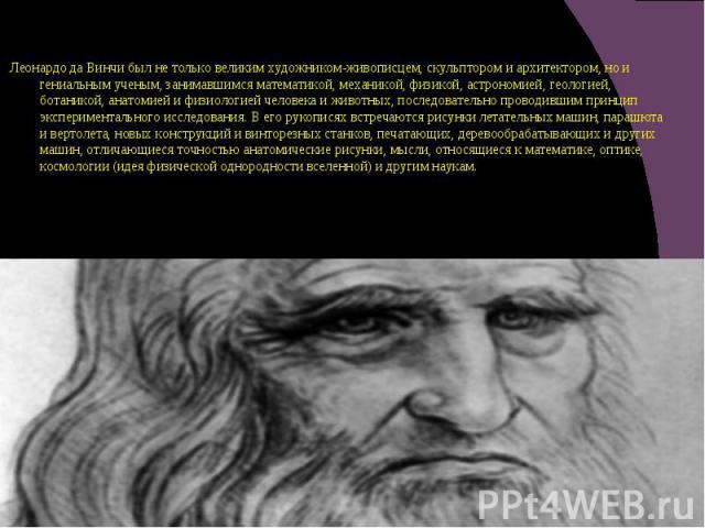 Леонардо да Винчи был не только великим художником-живописцем, скульптором и архитектором, но и гениальным ученым, занимавшимся математикой, механикой, физикой, астрономией, геологией, ботаникой, анатомией и физиологией человека и животных, последов…
