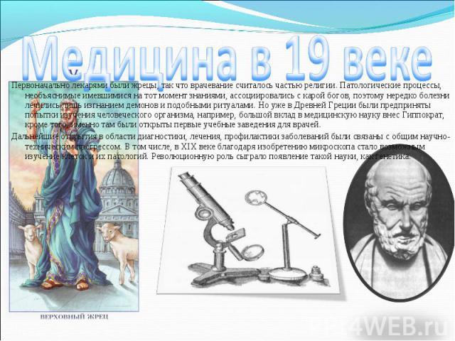 Первоначально лекарями были жрецы, так что врачевание считалось частью религии. Патологические процессы, необъяснимые имевшимися на тот момент знаниями, ассоциировались с карой богов, поэтому нередко болезни лечились лишь изгнанием демонов и подобны…