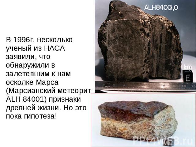 В 1996г. несколько ученый из НАСА заявили, что обнаружили в залетевшим к нам осколке Марса (Марсианский метеорит ALH 84001) признаки древней жизни. Но это пока гипотеза! В 1996г. несколько ученый из НАСА заявили, что обнаружили в залетевшим к нам ос…