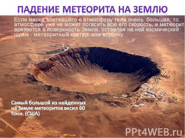 Если масса влетевшего в атмосферу тела очень большая, то атмосфера уже не может погасить всю его скорость, и метеорит врезается в поверхность Земли, оставляя на ней космический шрам - метеоритный кратер, или воронку. Если масса влетевшего в атмосфер…
