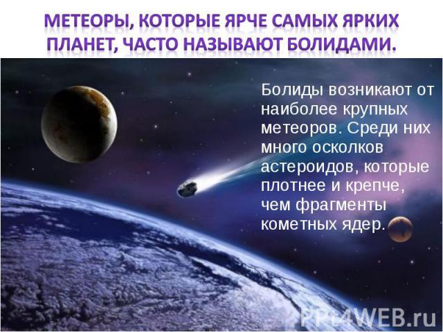 Болиды возникают от наиболее крупных метеоров. Среди них много осколков астероидов, которые плотнее и крепче, чем фрагменты кометных ядер. Болиды возникают от наиболее крупных метеоров. Среди них много осколков астероидов, которые плотнее и крепче, …