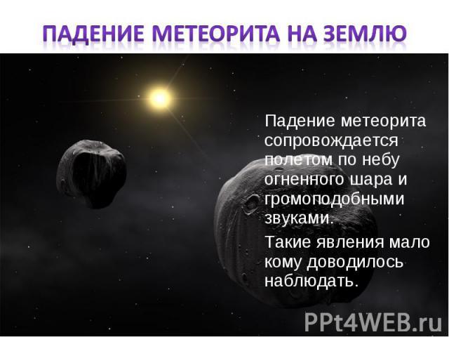 Падение метеорита сопровождается полетом по небу огненного шара и громоподобными звуками. Падение метеорита сопровождается полетом по небу огненного шара и громоподобными звуками. Такие явления мало кому доводилось наблюдать.