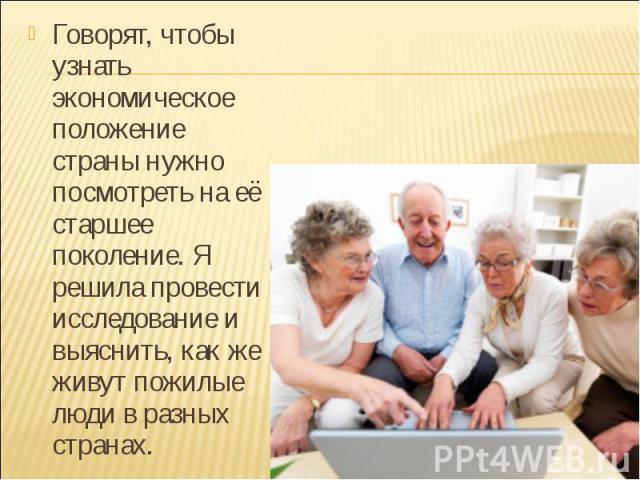 Говорят, чтобы узнать экономическое положение страны нужно посмотреть на её старшее поколение. Я решила провести исследование и выяснить, как же живут пожилые люди в разных странах. Говорят, чтобы узнать экономическое положение страны нужно посмотре…