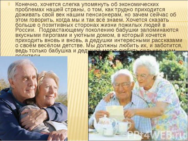 Конечно, хочется слегка упомянуть об экономических проблемах нашей страны, о том, как трудно приходится доживать свой век нашим пенсионерам, но зачем сейчас об этом говорить, когда мы и так всё знаем. Хочется сказать больше о позитивных сторонах жиз…