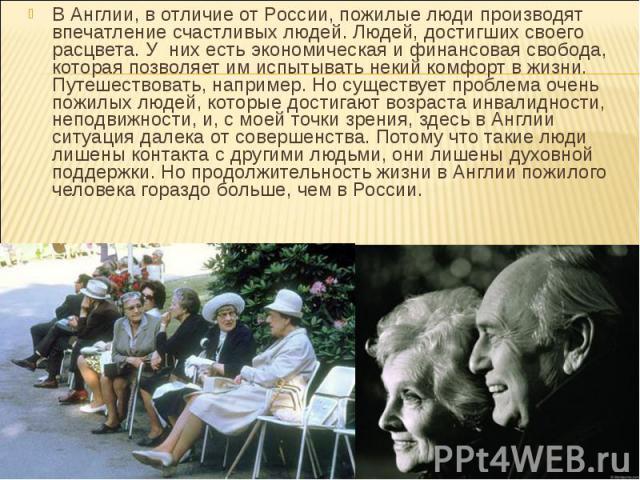 В Англии, в отличие от России, пожилые люди производят впечатление счастливых людей. Людей, достигших своего расцвета. У них есть экономическая и финансовая свобода, которая позволяет им испытывать некий комфорт в жизни. Путешествовать, например. Но…