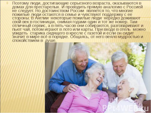 Поэтому люди, достигающие серьезного возраста, оказываются в домах для престарелых. И проводить прямую аналогию с Россией не следует. Но достоинством России является то, что многие пожилые люди остаются в семье и чувствуют поддержку с ее стороны. В …