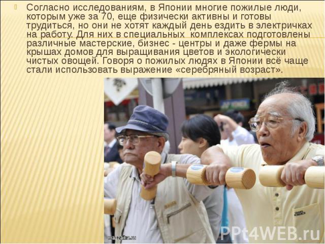 Согласно исследованиям, в Японии многие пожилые люди, которым уже за 70, еще физически активны и готовы трудиться, но они не хотят каждый день ездить в электричках на работу. Для них в специальных комплексах подготовлены различные мастерские, бизнес…