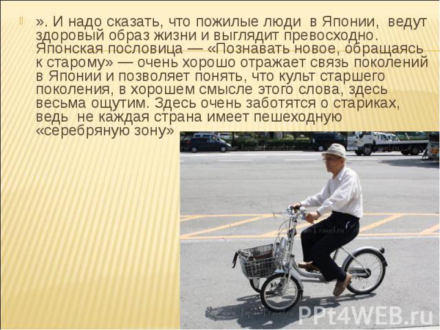 ». И надо сказать, что пожилые люди в Японии, ведут здоровый образ жизни и выглядит превосходно. Японская пословица — «Познавать новое, обращаясь к старому» — очень хорошо отражает связь поколений в Японии и позволяет понять, что культ старшего поко…