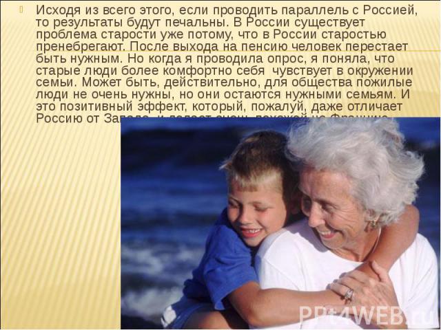Исходя из всего этого, если проводить параллель с Россией, то результаты будут печальны. В России существует проблема старости уже потому, что в России старостью пренебрегают. После выхода на пенсию человек перестает быть нужным. Но когда я проводил…