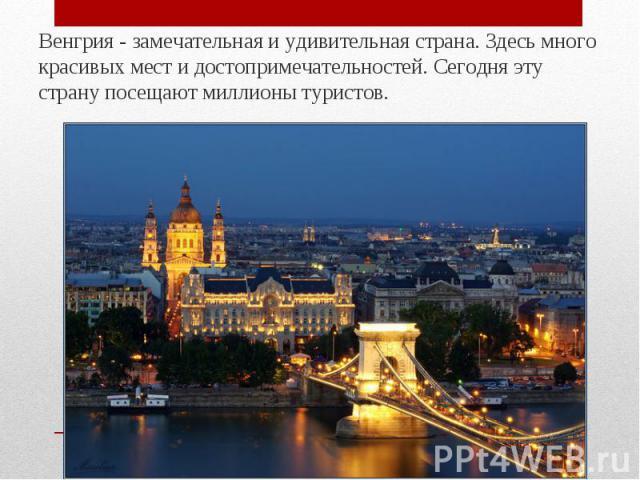 Венгрия - замечательная и удивительная страна. Здесь много красивых мест и достопримечательностей. Сегодня эту страну посещают миллионы туристов. Венгрия - замечательная и удивительная страна. Здесь много красивых мест и достопримечательностей. Сего…