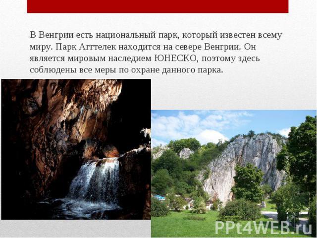 В Венгрии есть национальный парк, который известен всему миру. Парк Аггтелек находится на севере Венгрии. Он является мировым наследием ЮНЕСКО, поэтому здесь соблюдены все меры по охране данного парка. В Венгрии есть национальный парк, который извес…