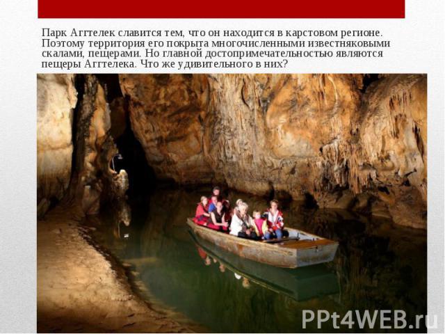 Парк Аггтелек славится тем, что он находится в карстовом регионе. Поэтому территория его покрыта многочисленными известняковыми скалами, пещерами. Но главной достопримечательностью являются пещеры Аггтелека. Что же удивительного в них? Парк Аггтелек…