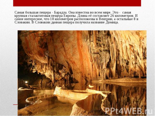 Самая большая пещера - Барадла. Она известна во всем мире. Это - самая крупная сталактитовая пещера Европы. Длина её составляет 26 километров. И самое интересное, что 18 километров расположены в Венгрии, а остальные 8 в Словакии. В Словакии данная п…