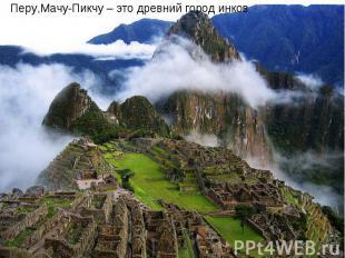Перу,Мачу-Пикчу – это древний город инков Перу,Мачу-Пикчу – это древний город ин