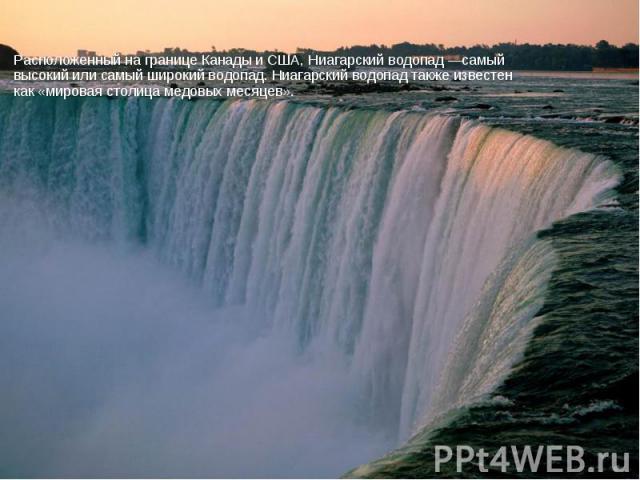 Расположенный на границе Канады и США, Ниагарский водопад —самый высокий или самый широкий водопад. Ниагарский водопад также известен как «мировая столица медовых месяцев». Расположенный на границе Канады и США, Ниагарский водопад —самый высокий или…