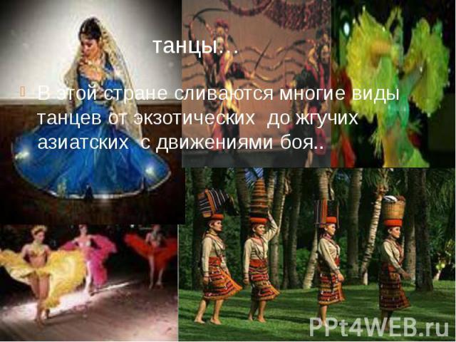 танцы… В этой стране сливаются многие виды танцев от экзотических до жгучих азиатских с движениями боя..