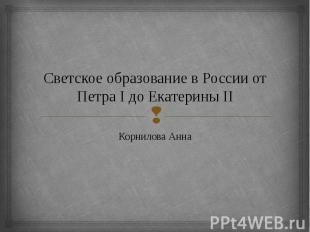 Светское образование в России от Петра I до Екатерины II Корнилова Анна