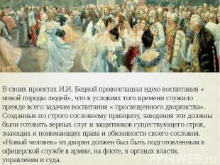 В своих проектах И.И. Бецкой провозглашал идею воспитания « новой породы людей»,