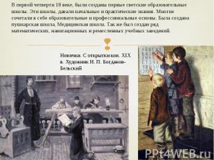 В первой четверти 18 веке, были созданы первые светские образовательные школы. Э