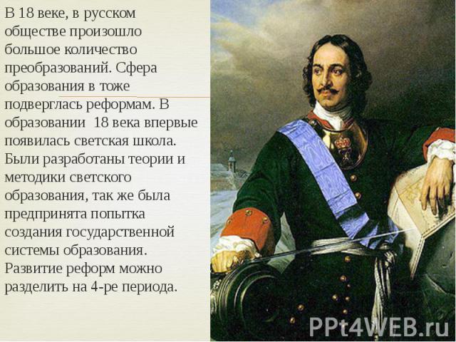 В 18 веке, в русском обществе произошло большое количество преобразований. Сфера образования в тоже подверглась реформам. В образовании 18 века впервые появилась светская школа. Были разработаны теории и методики светского образования, так же была п…