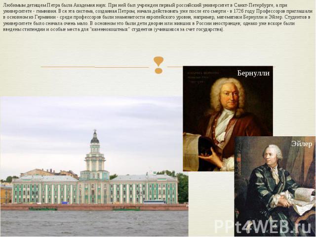Любимым детищем Петра была Академия наук. При ней был учрежден первый российский университет в Санкт-Петербурге, а при университете - гимназия. Вся эта система, созданная Петром, начала действовать уже после его смерти - в 1726 году. Профессоров при…
