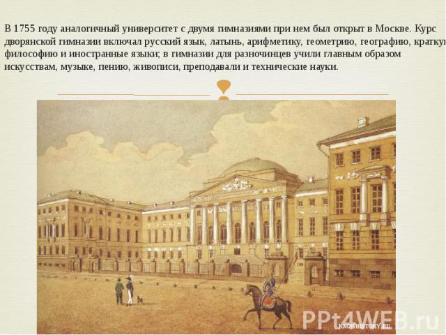 В 1755 году аналогичный университет с двумя гимназиями при нем был открыт в Москве. Курс дворянской гимназии включал русский язык, латынь, арифметику, геометрию, географию, краткую философию и иностранные языки; в гимназии для разночинцев учили глав…