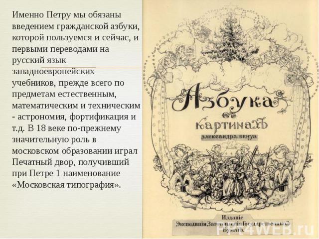Именно Петру мы обязаны введением гражданской азбуки, которой пользуемся и сейчас, и первыми переводами на русский язык западноевропейских учебников, прежде всего по предметам естественным, математическим и техническим - астрономия, фортификация и т…