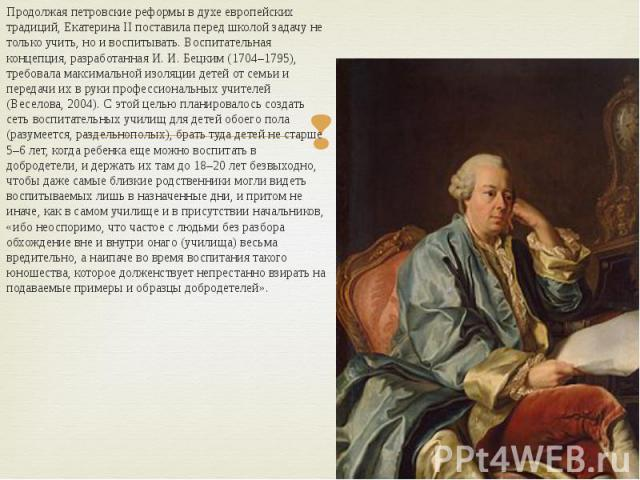 Продолжая петровские реформы в духе европейских традиций, Екатерина II поставила перед школой задачу не только учить, но и воспитывать. Воспитательная концепция, разработанная И. И. Бецким (1704–1795), требовала максимальной изоляции детей от семьи …