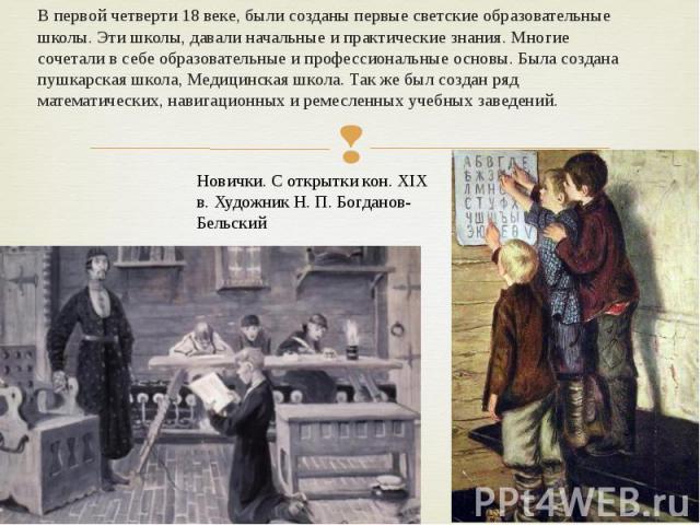 В первой четверти 18 веке, были созданы первые светские образовательные школы. Эти школы, давали начальные и практические знания. Многие сочетали в себе образовательные и профессиональные основы. Была создана пушкарская школа, Медицинская школа. Так…