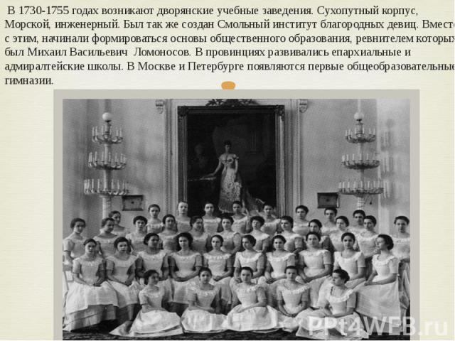 В 1730-1755 годах возникают дворянские учебные заведения. Сухопутный корпус, Морской, инженерный. Был так же создан Смольный институт благородных девиц. Вместе с этим, начинали формироваться основы общественного образования, ревнителем которых был М…