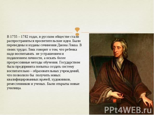 В 1755 – 1782 годах, в русском обществе стали распространяться просветительские идеи. Были переведены и изданы сочинения Джона Локка. В своих трудах Локк говорит о том, что ребенка надо воспитывать не устрашением и подавлением личности, а искать бол…