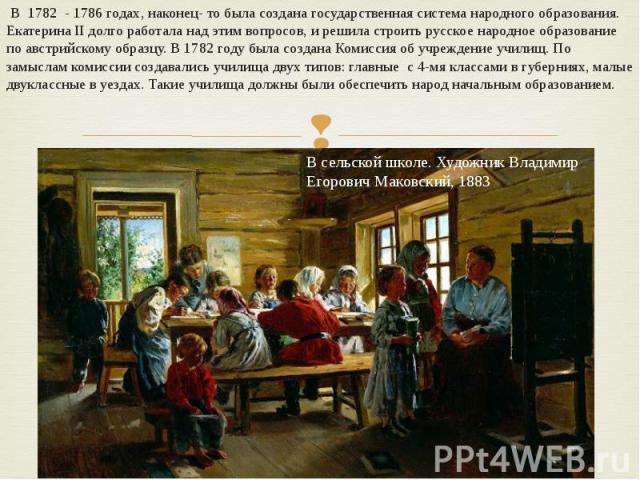 В 1782 - 1786 годах, наконец- то была создана государственная система народного образования. Екатерина II долго работала над этим вопросов, и решила строить русское народное образование по австрийскому образцу. В 1782 году была создана Комиссия об у…