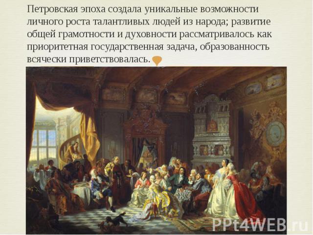 Петровская эпоха создала уникальные возможности личного роста талантливых людей из народа; развитие общей грамотности и духовности рассматривалось как приоритетная государственная задача, образованность всячески приветствовалась.