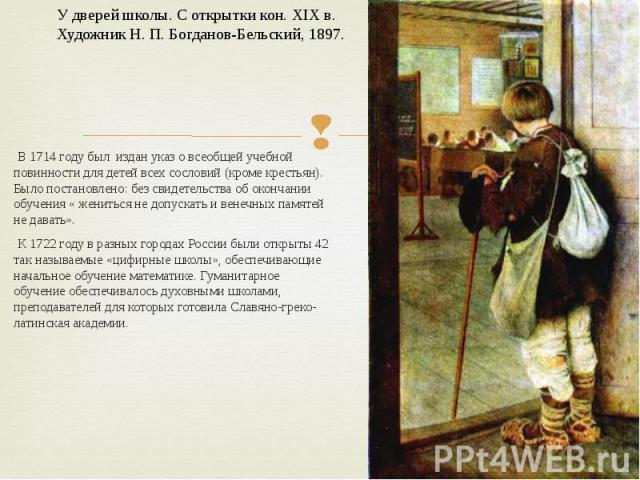В 1714 году был издан указ о всеобщей учебной повинности для детей всех сословий (кроме крестьян). Было постановлено: без свидетельства об окончании обучения « жениться не допускать и венечных памятей не давать». К 1722 году в разных городах России …