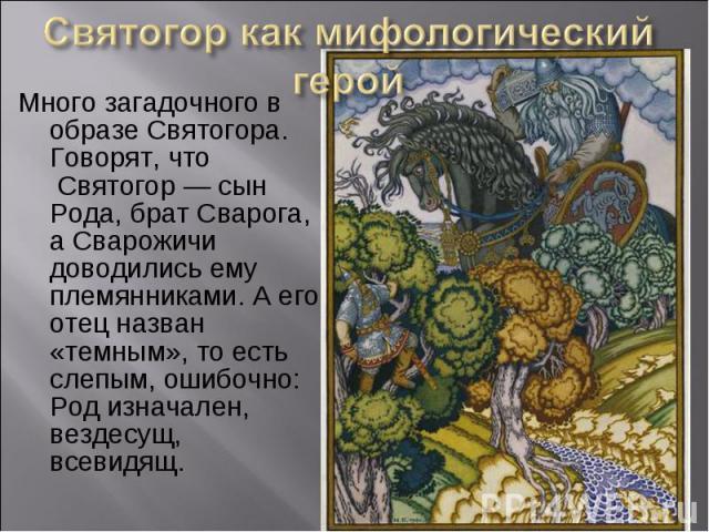 Много загадочного в образе Святогора. Говорят, что Святогор — сын Рода, брат Сварога, а Сварожичи доводились ему племянниками. А его отец назван «темным», то есть слепым, ошибочно: Род изначален, вездесущ, всевидящ. Много загадочного в образе …