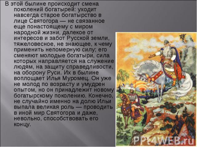 В этой былине происходит смена поколений богатырей: уходит навсегда старое богатырство в лице Святогора — не связанное еще понастоящему с миром народной жизни, далекое от интересов и забот Русской земли, тяжеловесное, не знающее, к чему применить не…