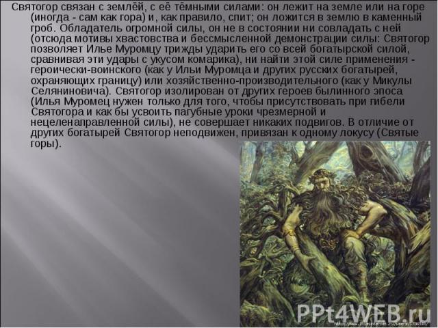 Святогор связан с землёй, с её тёмными силами: он лежит на земле или на горе (иногда - сам как гора) и, как правило, спит; он ложится в землю в каменный гроб. Обладатель огромной силы, он не в состоянии ни совладать с ней (отсюда мотивы хвастовства …