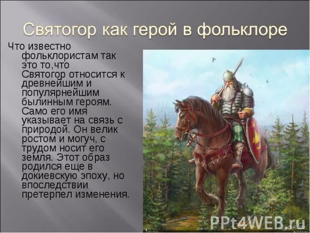 Что известно фольклористам так это то,что Святогор относится к древнейшим и популярнейшим былинным героям. Само его имя указывает на связь с природой. Он велик ростом и могуч, с трудом носит его земля. Этот образ родился еще в докиевскую эпоху, но в…