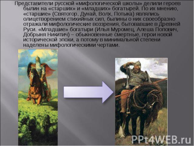Представители русской «мифологической школы» делили героев былин на «старших» и «младших» богатырей. По их мнению, «старшие» (Святогор, Дунай, Волх, Потыка) являлись олицетворением стихийных сил, былины о них своеобразно отражали мифологические возз…