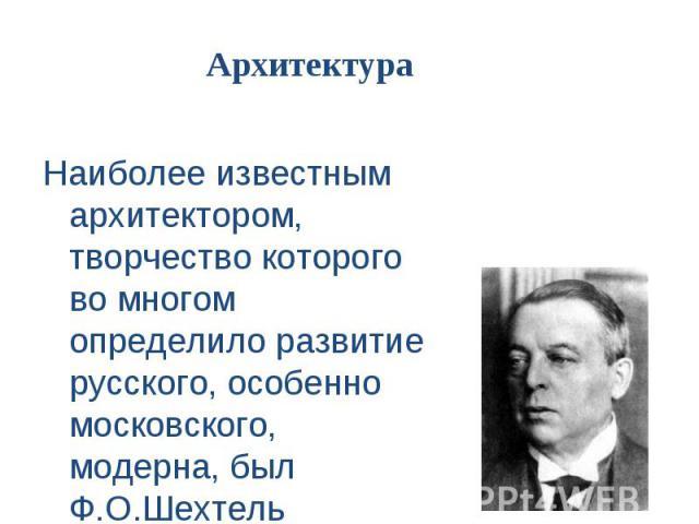 Наиболее известным архитектором, творчество которого во многом определило развитие русского, особенно московского, модерна, был Ф.О.Шехтель Наиболее известным архитектором, творчество которого во многом определило развитие русского, особенно московс…
