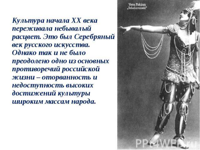 Культура начала ХХ века переживала небывалый расцвет. Это был Серебряный век русского искусства. Однако так и не было преодолено одно из основных противоречий российской жизни – оторванность и недоступность высоких достижений культуры широким массам…
