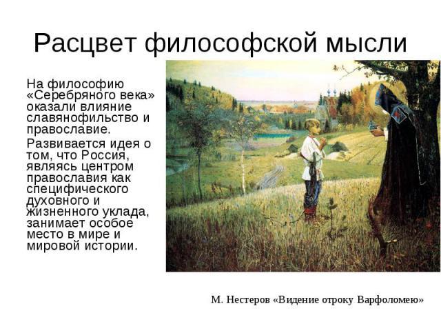 На философию «Серебряного века» оказали влияние славянофильство и православие. На философию «Серебряного века» оказали влияние славянофильство и православие. Развивается идея о том, что Россия, являясь центром православия как специфического духовног…