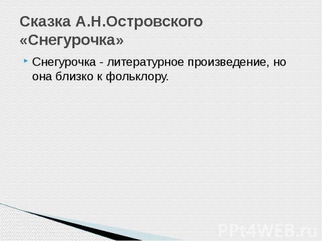 Сказка А.Н.Островского «Снегурочка» Снегурочка - литературное произведение, но она близко к фольклору.