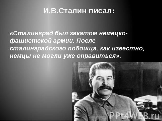 И.В.Сталин писал: «Сталинград был закатом немецко-фашистской армии. После сталинградского побоища, как известно, немцы не могли уже оправиться».