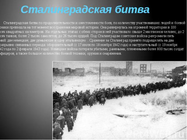 Сталинградская битва Сталинградская битва по продолжительности и ожесточенности боев, по количеству участвовавших людей и боевой техники превзошла на тот момент все сражения мировой истории. Она развернулась на огромной территории в 100 тысяч квадра…