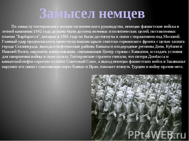 """По замыслу гитлеровского военно-политического руководства, немецко-фашистские войска в летней кампании 1942 года должны были достичь военных и политических целей, поставленных планом """"Барбаросса"""", которые в 1941 году не были достигнуты в с…"""