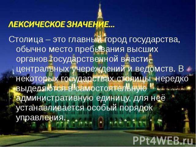 Столица – это главный город государства, обычно место пребывания высших органов государственной власти, центральных учереждений и ведомств. В некоторых государствах столицы нередко выделяются в самостоятельную административную единицу, для неё устан…