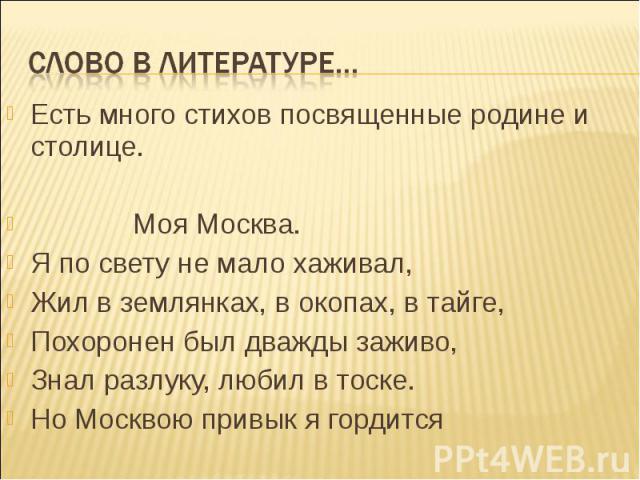 Есть много стихов посвященные родине и столице. Есть много стихов посвященные родине и столице. Моя Москва. Я по свету не мало хаживал, Жил в землянках, в окопах, в тайге, Похоронен был дважды заживо, Знал разлуку, любил в тоске. Но Москвою привык я…